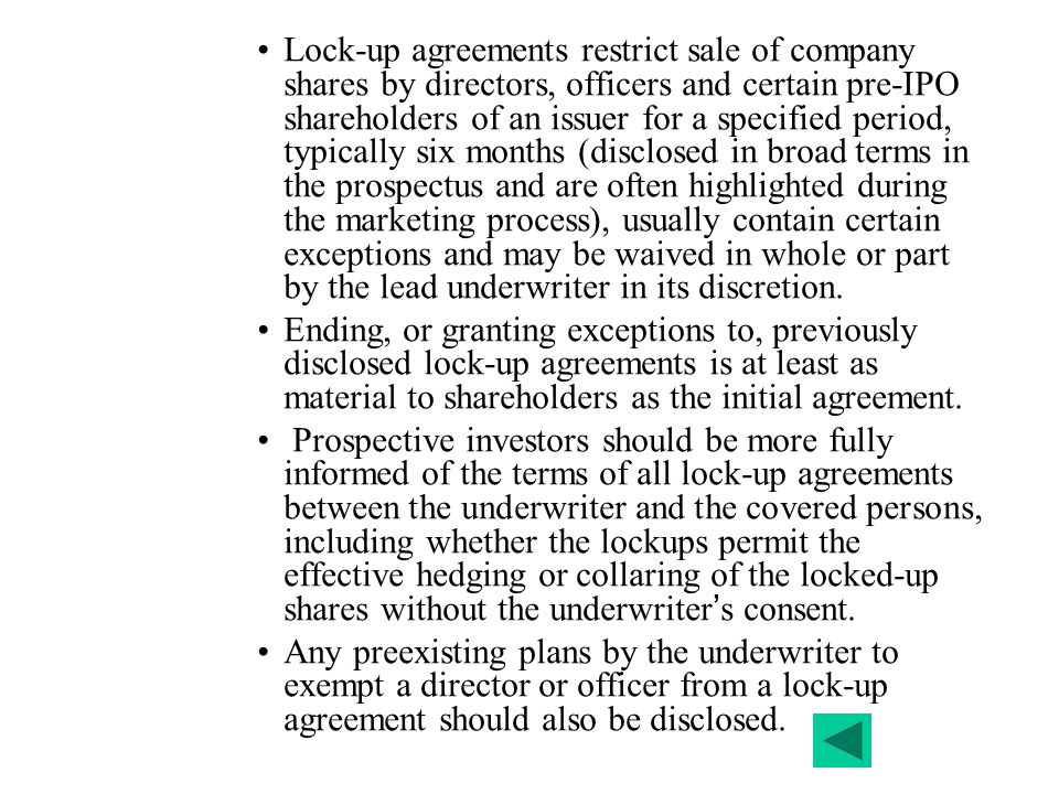 Lock-up agreements restrict sale of company shares by directors, officers and certain pre-IPO shareholders of an issuer for a specified period, typically six months (disclosed in broad terms in the prospectus and are often highlighted during the marketing process), usually contain certain exceptions and may be waived in whole or part by the lead underwriter in its discretion.