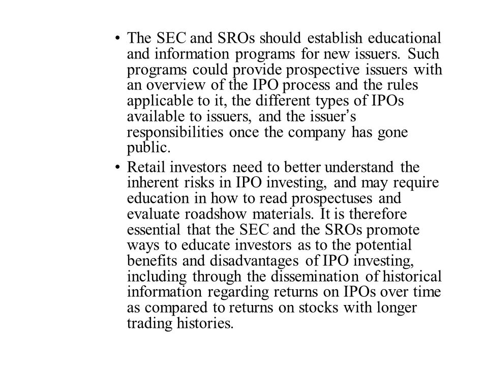 The SEC and SROs should establish educational and information programs for new issuers. Such programs could provide prospective issuers with an overview of the IPO process and the rules applicable to it, the different types of IPOs available to issuers, and the issuer's responsibilities once the company has gone public.