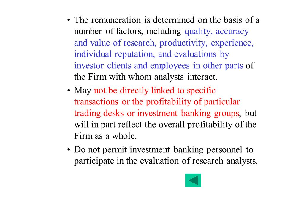The remuneration is determined on the basis of a number of factors, including quality, accuracy and value of research, productivity, experience, individual reputation, and evaluations by investor clients and employees in other parts of the Firm with whom analysts interact.