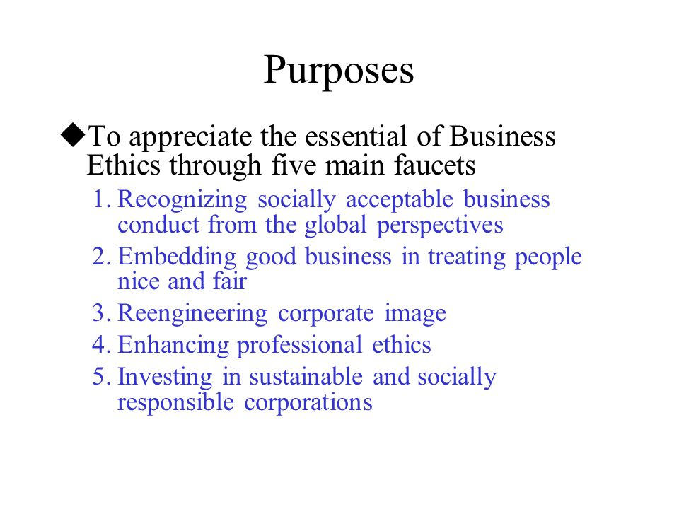 Purposes To appreciate the essential of Business Ethics through five main faucets.