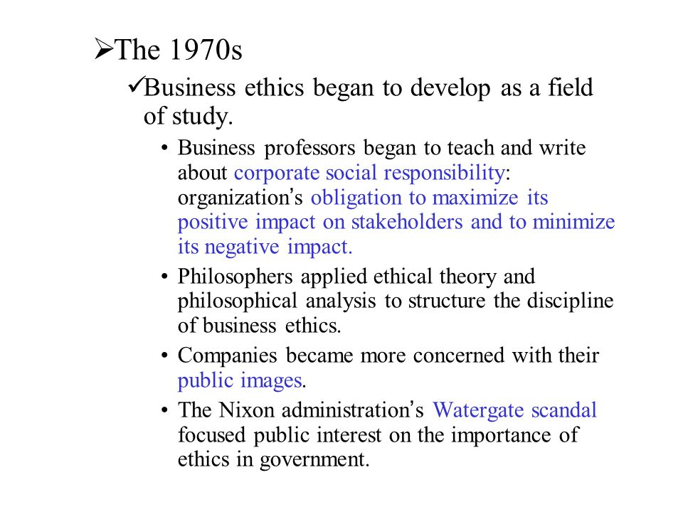 The 1970s Business ethics began to develop as a field of study.