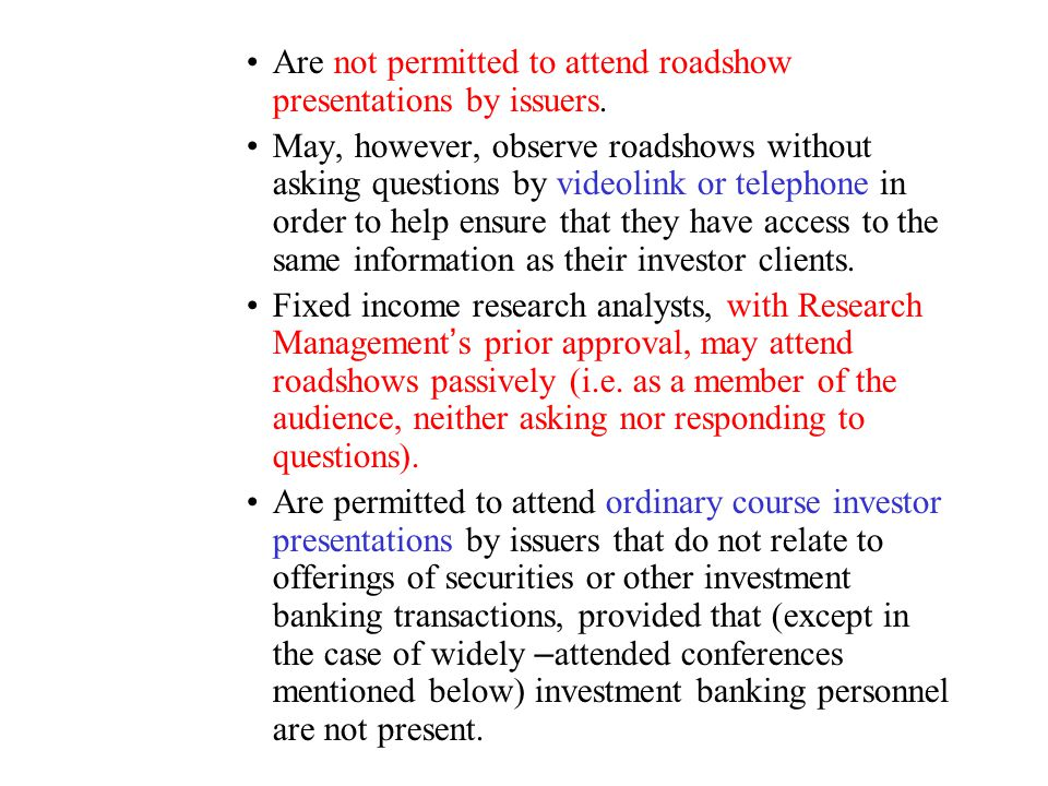 Are not permitted to attend roadshow presentations by issuers.