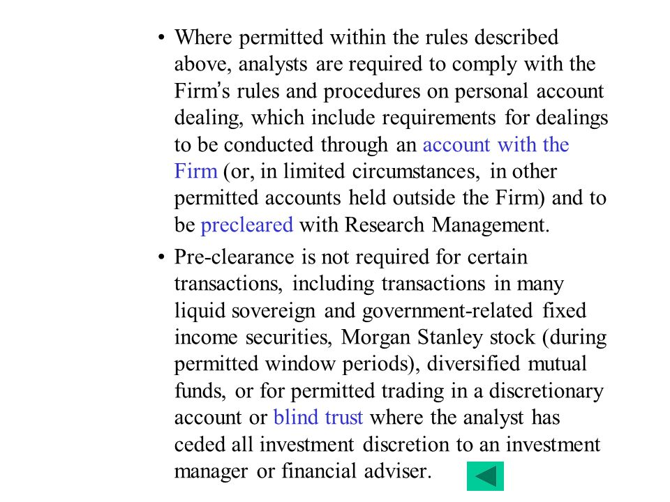 Where permitted within the rules described above, analysts are required to comply with the Firm's rules and procedures on personal account dealing, which include requirements for dealings to be conducted through an account with the Firm (or, in limited circumstances, in other permitted accounts held outside the Firm) and to be precleared with Research Management.