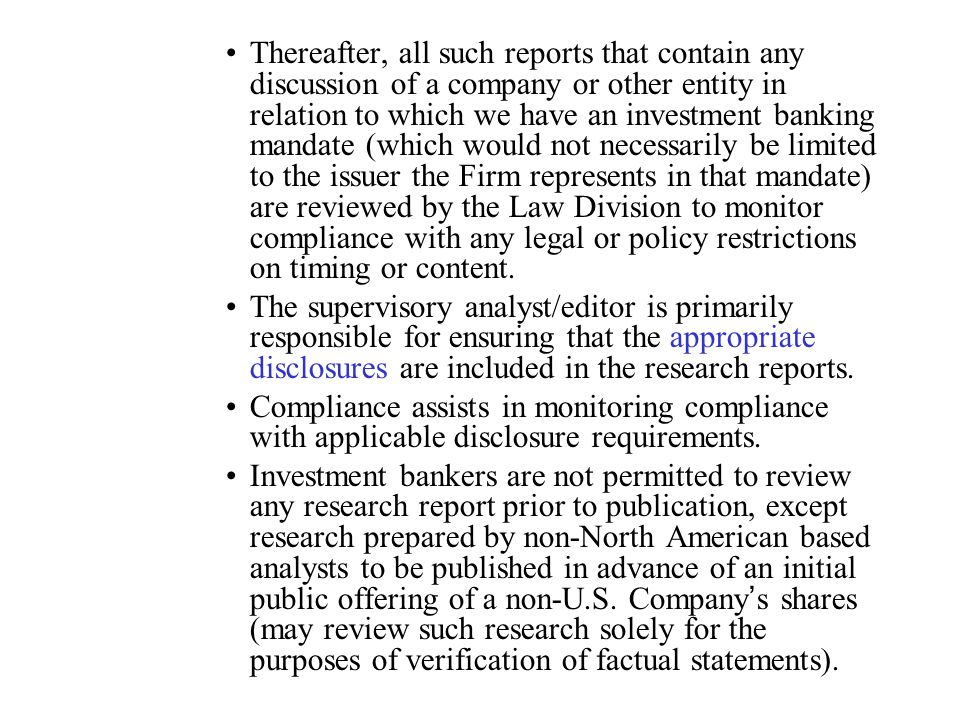 Thereafter, all such reports that contain any discussion of a company or other entity in relation to which we have an investment banking mandate (which would not necessarily be limited to the issuer the Firm represents in that mandate) are reviewed by the Law Division to monitor compliance with any legal or policy restrictions on timing or content.