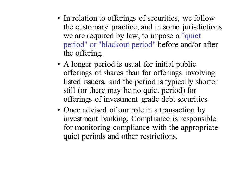 In relation to offerings of securities, we follow the customary practice, and in some jurisdictions we are required by law, to impose a quiet period or blackout period before and/or after the offering.