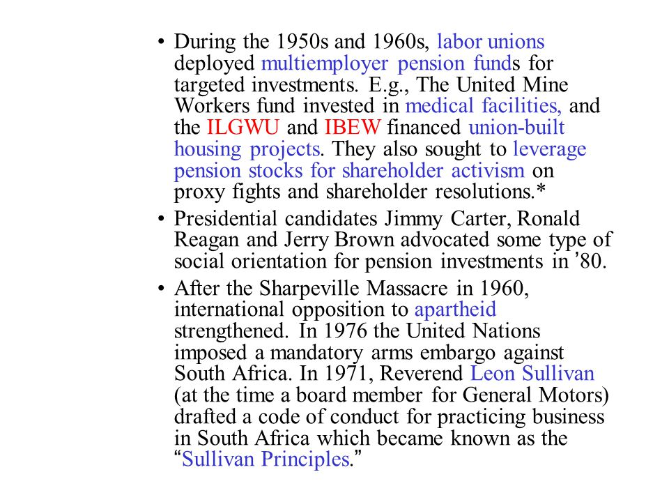 During the 1950s and 1960s, labor unions deployed multiemployer pension funds for targeted investments. E.g., The United Mine Workers fund invested in medical facilities, and the ILGWU and IBEW financed union-built housing projects. They also sought to leverage pension stocks for shareholder activism on proxy fights and shareholder resolutions.*