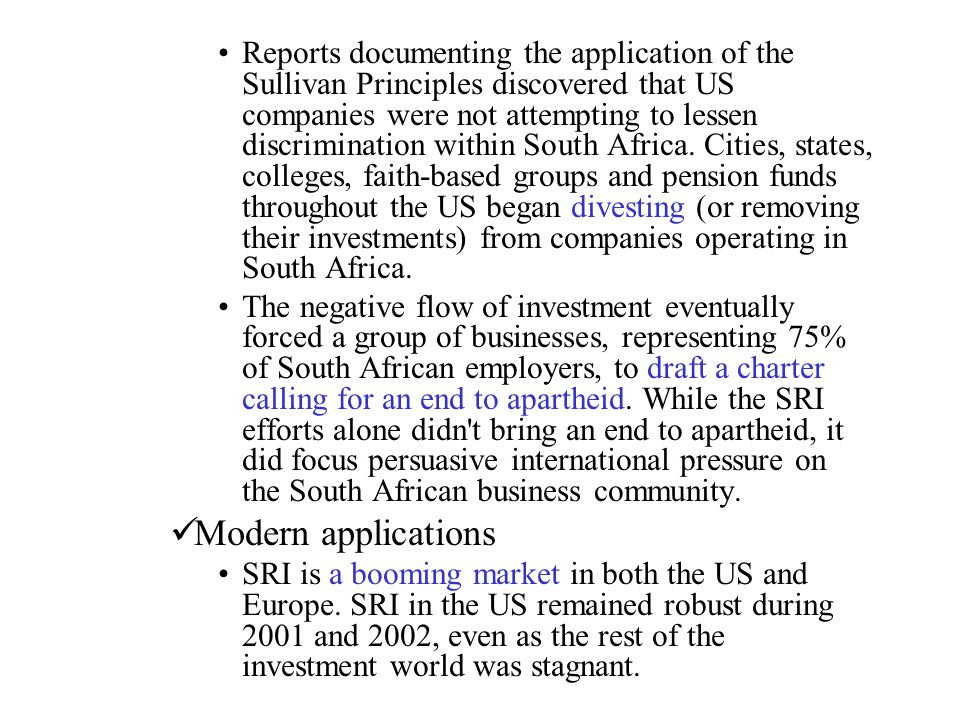 Reports documenting the application of the Sullivan Principles discovered that US companies were not attempting to lessen discrimination within South Africa. Cities, states, colleges, faith-based groups and pension funds throughout the US began divesting (or removing their investments) from companies operating in South Africa.