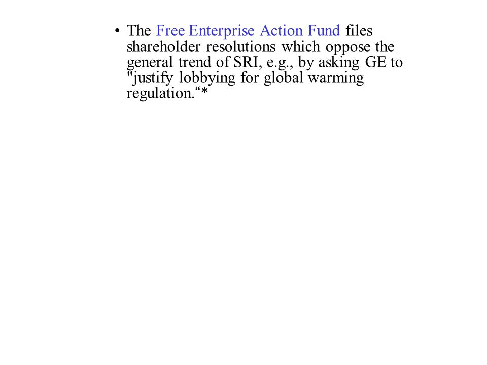 The Free Enterprise Action Fund files shareholder resolutions which oppose the general trend of SRI, e.g., by asking GE to justify lobbying for global warming regulation. *
