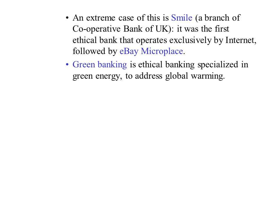 An extreme case of this is Smile (a branch of Co-operative Bank of UK): it was the first ethical bank that operates exclusively by Internet, followed by eBay Microplace.