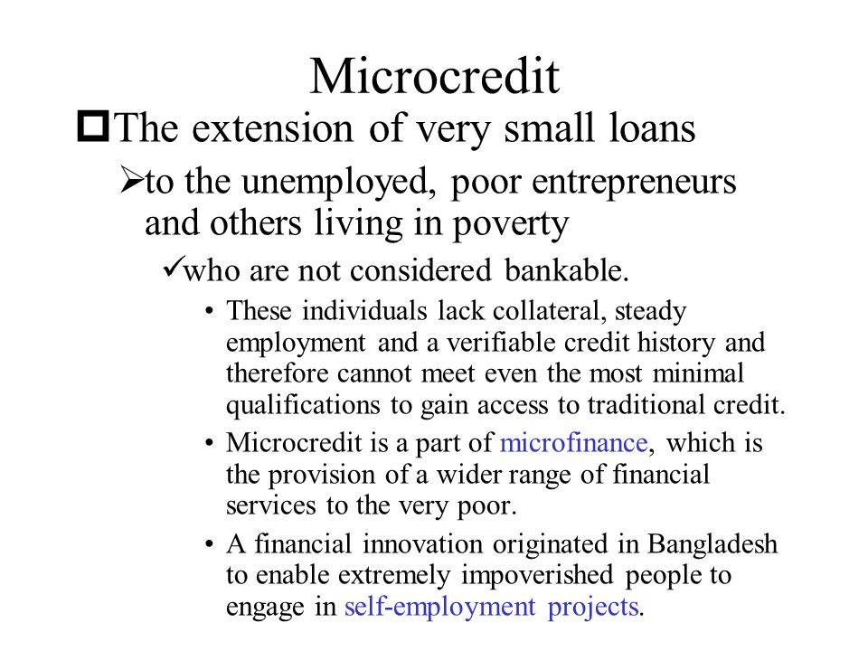 Microcredit The extension of very small loans