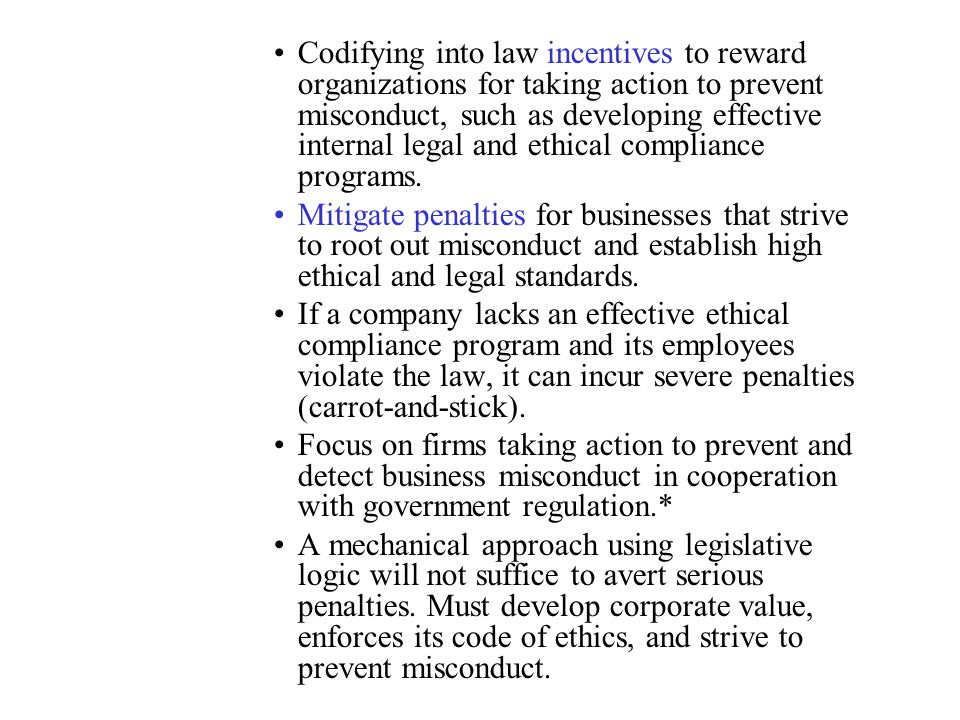 Codifying into law incentives to reward organizations for taking action to prevent misconduct, such as developing effective internal legal and ethical compliance programs.
