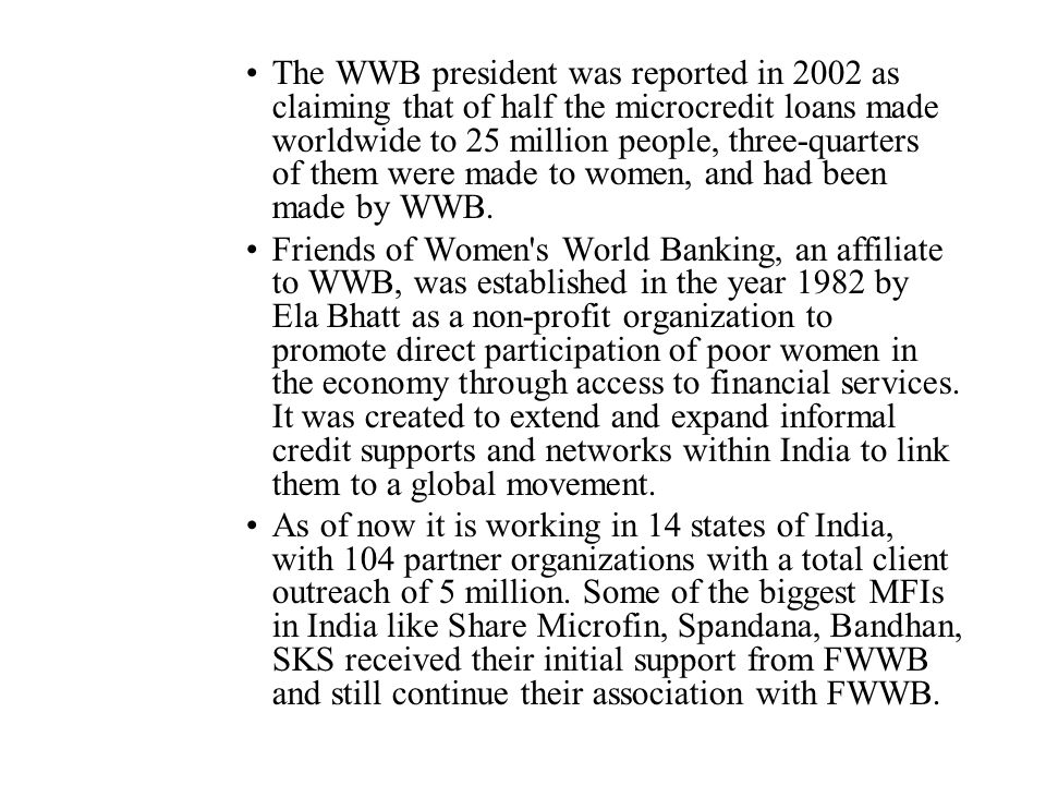 The WWB president was reported in 2002 as claiming that of half the microcredit loans made worldwide to 25 million people, three-quarters of them were made to women, and had been made by WWB.