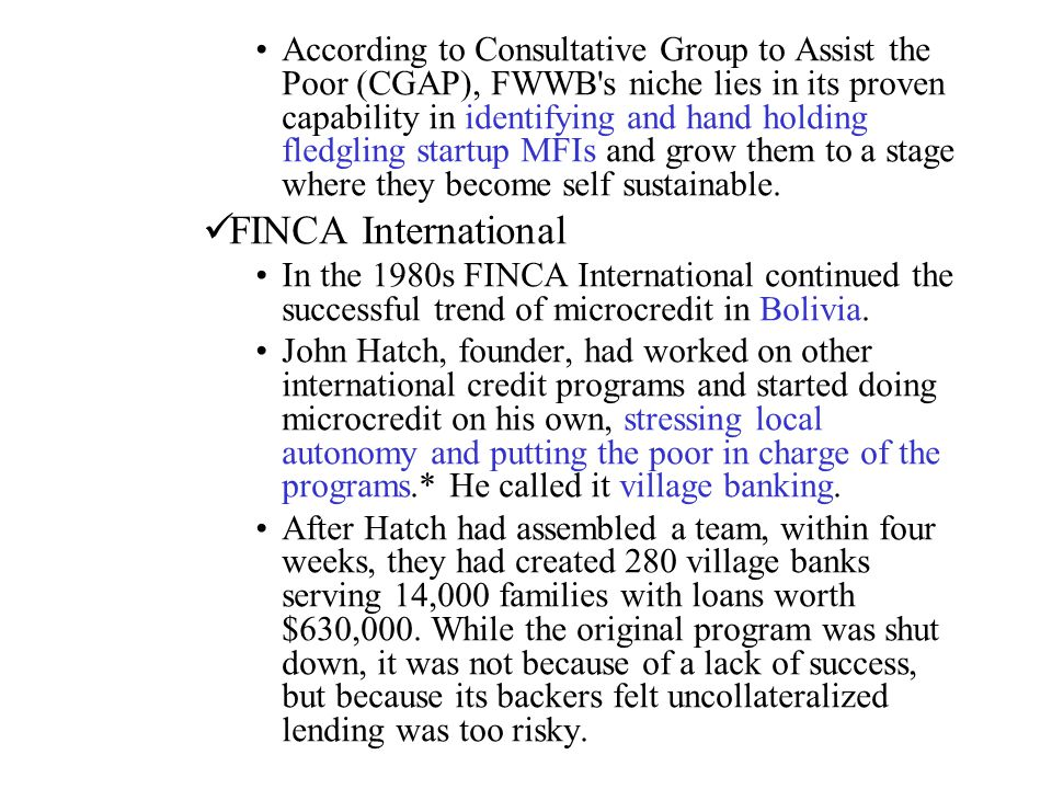 According to Consultative Group to Assist the Poor (CGAP), FWWB s niche lies in its proven capability in identifying and hand holding fledgling startup MFIs and grow them to a stage where they become self sustainable.