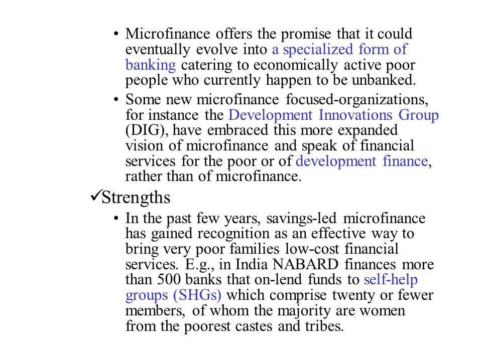 Microfinance offers the promise that it could eventually evolve into a specialized form of banking catering to economically active poor people who currently happen to be unbanked.