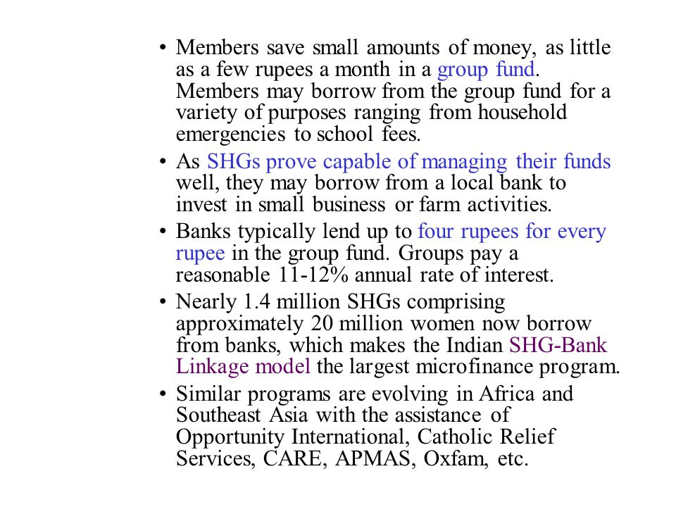 Members save small amounts of money, as little as a few rupees a month in a group fund. Members may borrow from the group fund for a variety of purposes ranging from household emergencies to school fees.