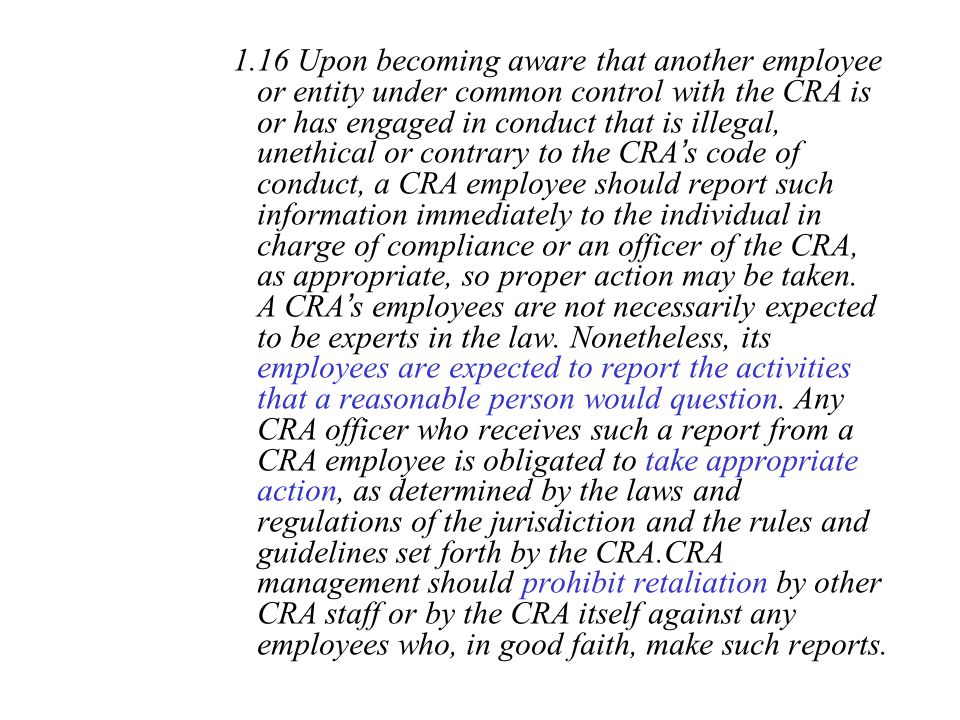 1.16 Upon becoming aware that another employee or entity under common control with the CRA is or has engaged in conduct that is illegal, unethical or contrary to the CRA's code of conduct, a CRA employee should report such information immediately to the individual in charge of compliance or an officer of the CRA, as appropriate, so proper action may be taken.