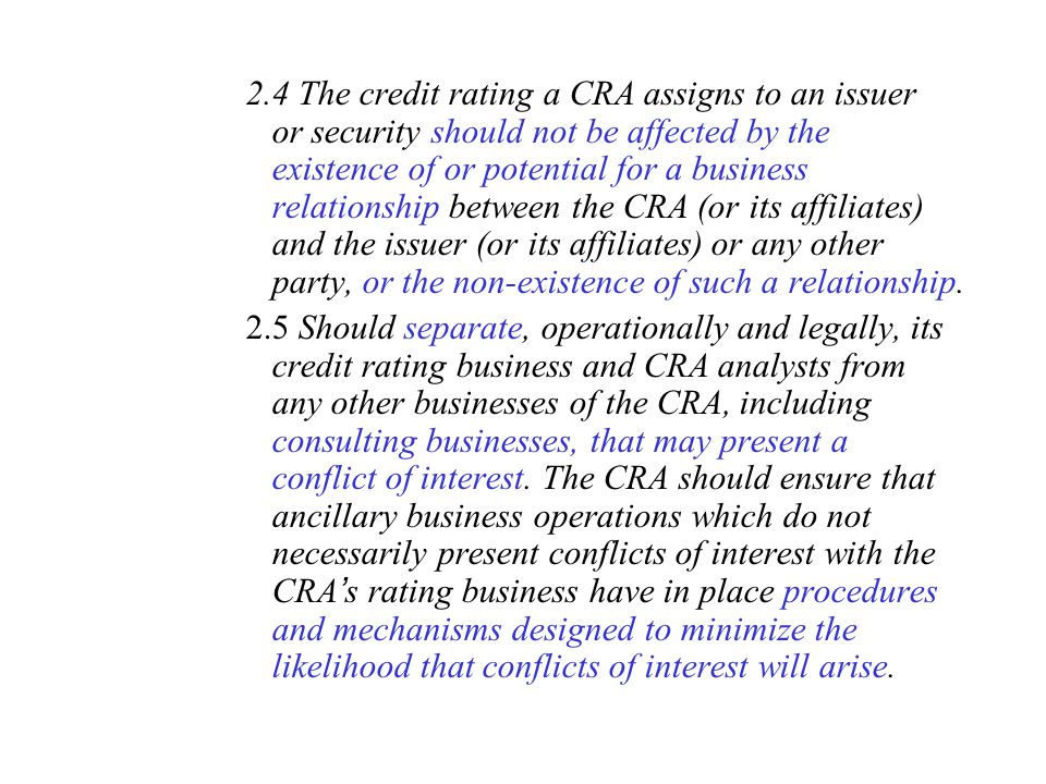 2.4 The credit rating a CRA assigns to an issuer or security should not be affected by the existence of or potential for a business relationship between the CRA (or its affiliates) and the issuer (or its affiliates) or any other party, or the non-existence of such a relationship.