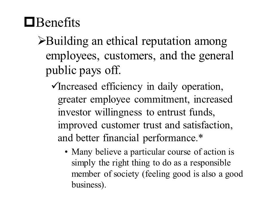 Benefits Building an ethical reputation among employees, customers, and the general public pays off.