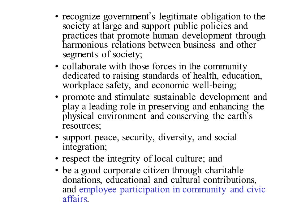 recognize government's legitimate obligation to the society at large and support public policies and practices that promote human development through harmonious relations between business and other segments of society;