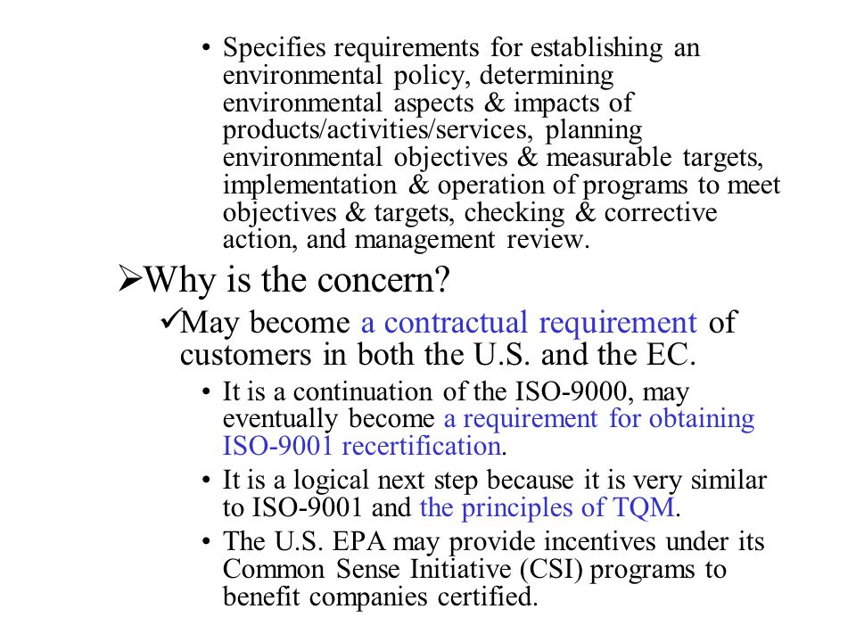 Specifies requirements for establishing an environmental policy, determining environmental aspects & impacts of products/activities/services, planning environmental objectives & measurable targets, implementation & operation of programs to meet objectives & targets, checking & corrective action, and management review.