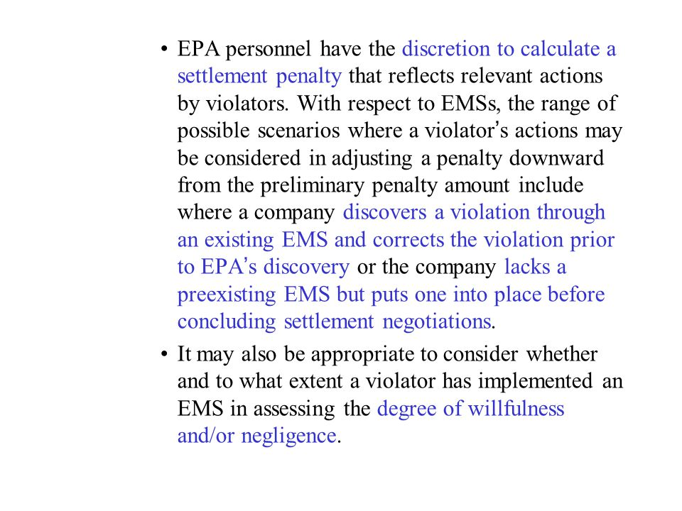 EPA personnel have the discretion to calculate a settlement penalty that reflects relevant actions by violators. With respect to EMSs, the range of possible scenarios where a violator's actions may be considered in adjusting a penalty downward from the preliminary penalty amount include where a company discovers a violation through an existing EMS and corrects the violation prior to EPA's discovery or the company lacks a preexisting EMS but puts one into place before concluding settlement negotiations.