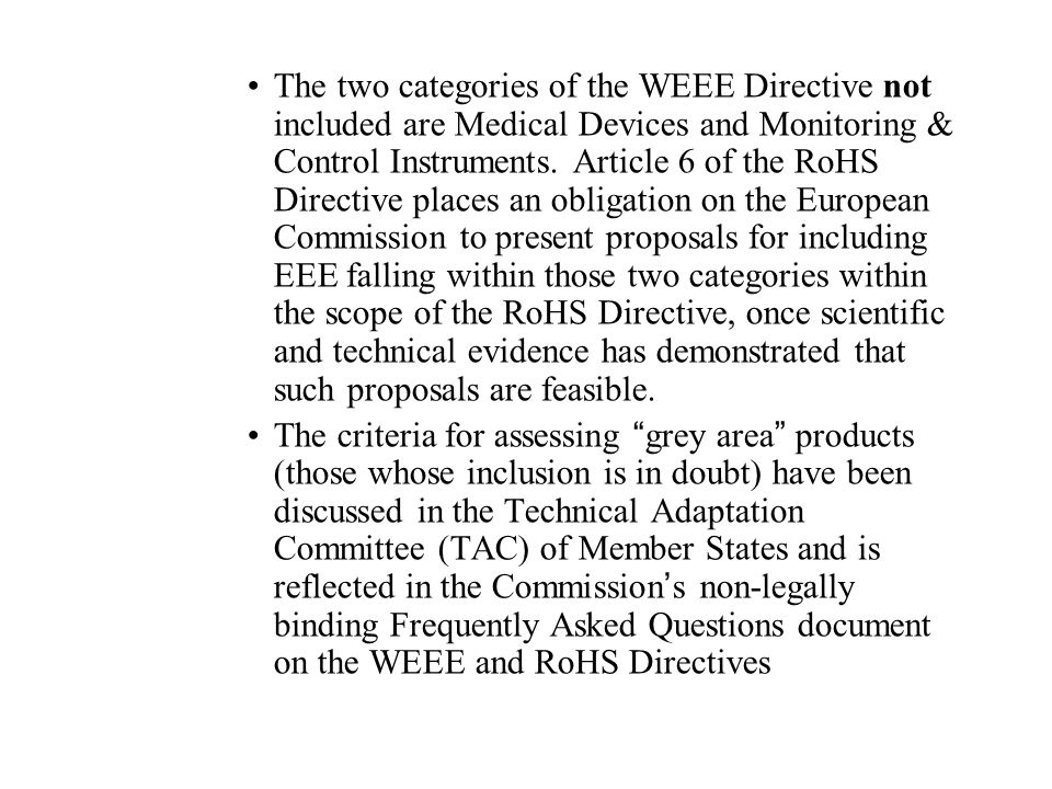 The two categories of the WEEE Directive not included are Medical Devices and Monitoring & Control Instruments. Article 6 of the RoHS Directive places an obligation on the European Commission to present proposals for including EEE falling within those two categories within the scope of the RoHS Directive, once scientific and technical evidence has demonstrated that such proposals are feasible.