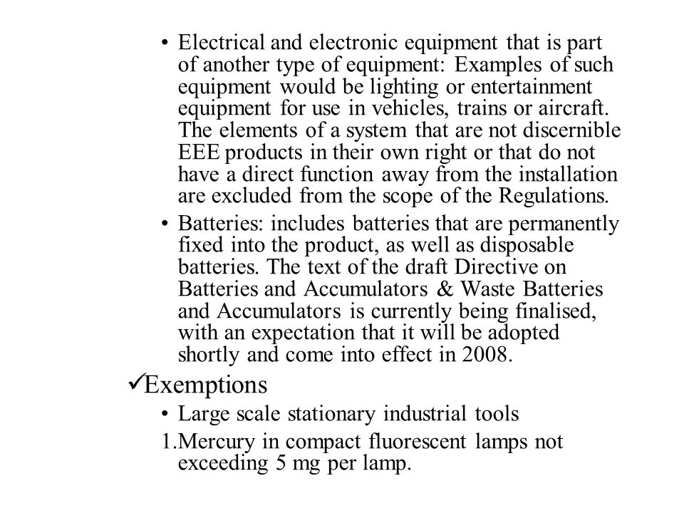 Electrical and electronic equipment that is part of another type of equipment: Examples of such equipment would be lighting or entertainment equipment for use in vehicles, trains or aircraft. The elements of a system that are not discernible EEE products in their own right or that do not have a direct function away from the installation are excluded from the scope of the Regulations.