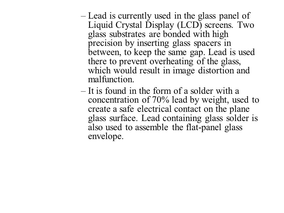Lead is currently used in the glass panel of Liquid Crystal Display (LCD) screens. Two glass substrates are bonded with high precision by inserting glass spacers in between, to keep the same gap. Lead is used there to prevent overheating of the glass, which would result in image distortion and malfunction.