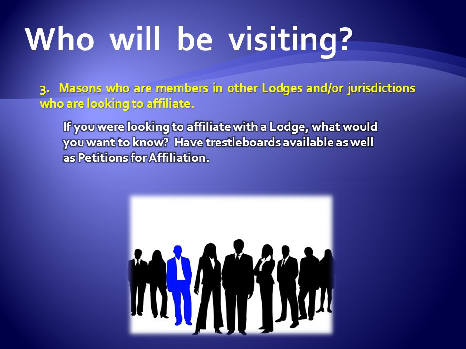 Who will be visiting 3. Masons who are members in other Lodges and/or jurisdictions who are looking to affiliate.