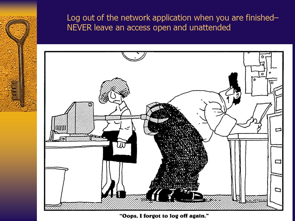 Log out of the network application when you are finished– NEVER leave an access open and unattended