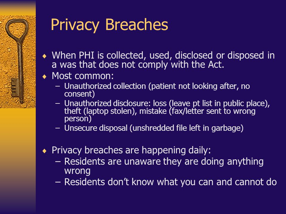Privacy Breaches When PHI is collected, used, disclosed or disposed in a was that does not comply with the Act.