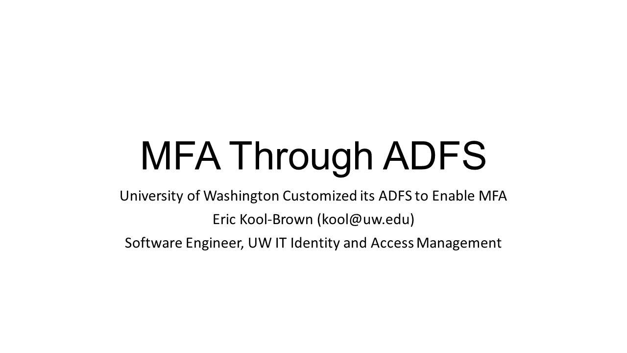 MFA Through ADFS University of Washington Customized its ADFS to Enable MFA. Eric Kool-Brown (kool@uw.edu)