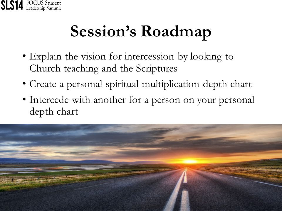 Session's Roadmap Explain the vision for intercession by looking to Church teaching and the Scriptures.