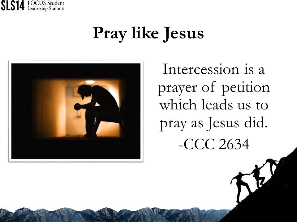 Pray like Jesus Intercession is a prayer of petition which leads us to pray as Jesus did. -CCC 2634