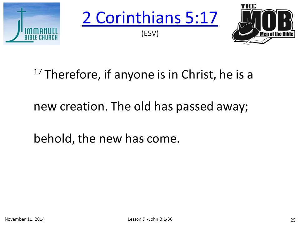 2 Corinthians 5:17 (ESV) 17 Therefore, if anyone is in Christ, he is a new creation. The old has passed away; behold, the new has come.
