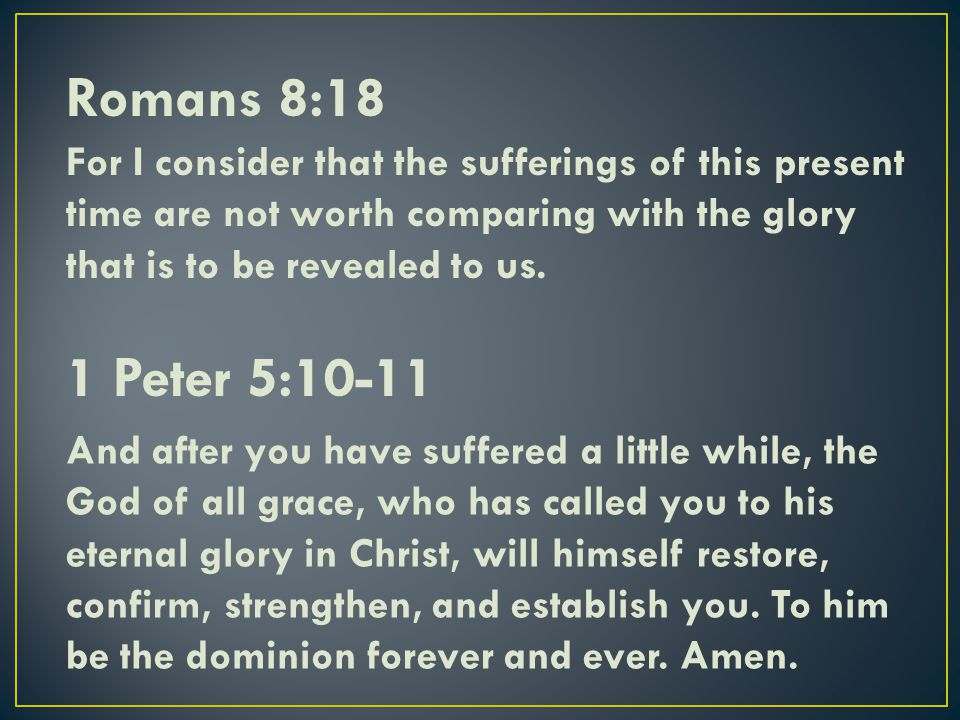 Romans 8:18 For I consider that the sufferings of this present time are not worth comparing with the glory that is to be revealed to us.