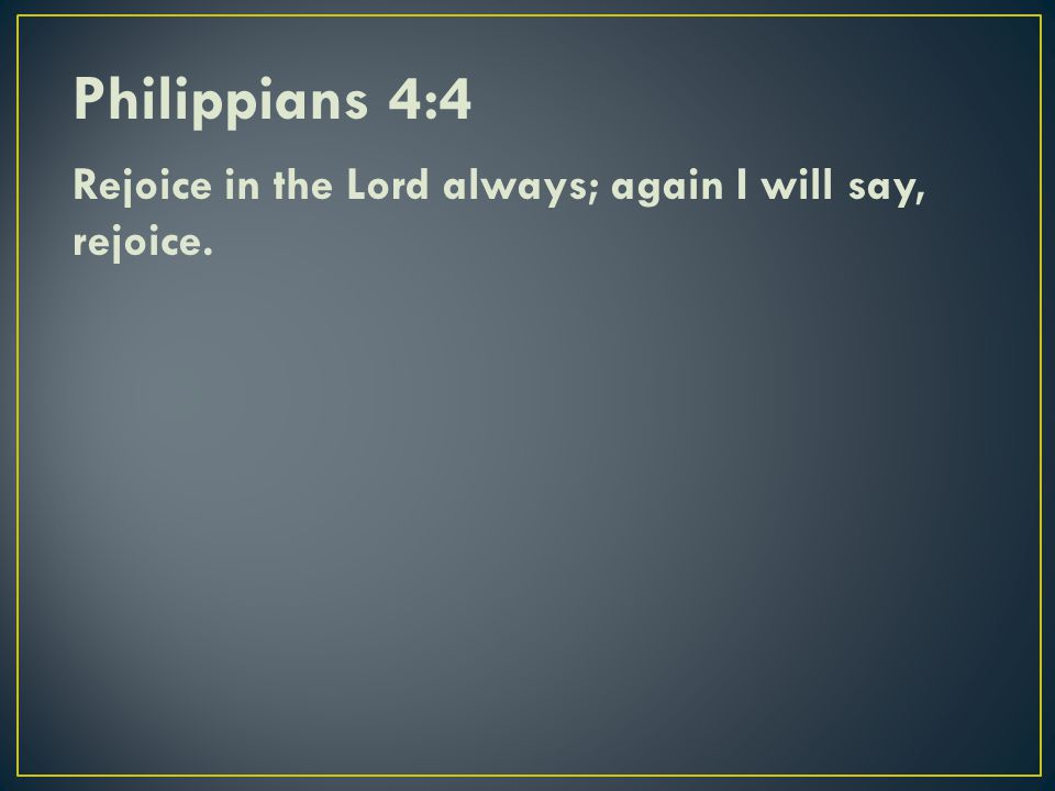 Philippians 4:4 Rejoice in the Lord always; again I will say, rejoice.