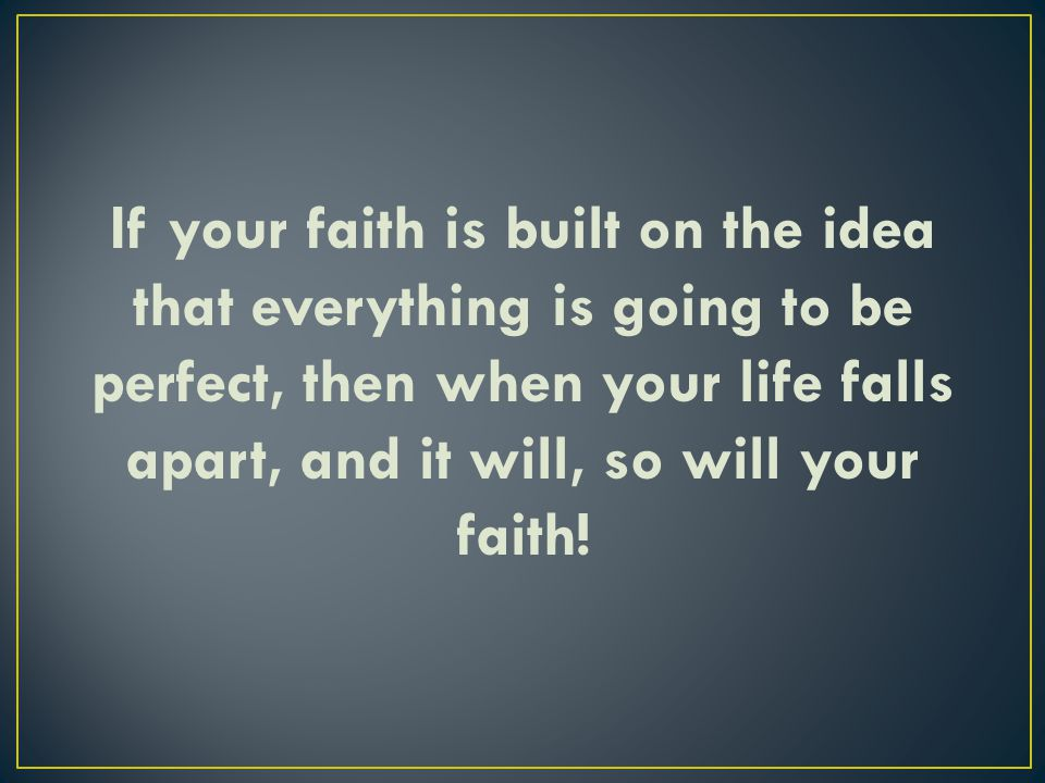 If your faith is built on the idea that everything is going to be perfect, then when your life falls apart, and it will, so will your faith!