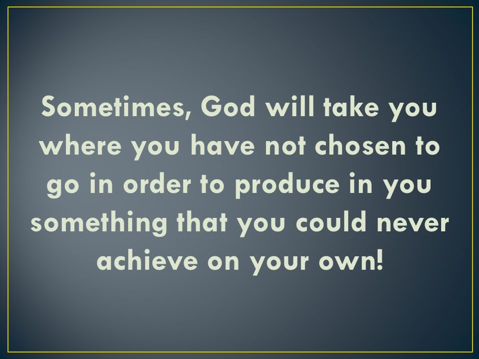 Sometimes, God will take you where you have not chosen to go in order to produce in you something that you could never achieve on your own!