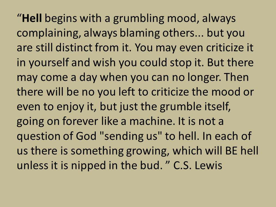 Hell begins with a grumbling mood, always complaining, always blaming others...