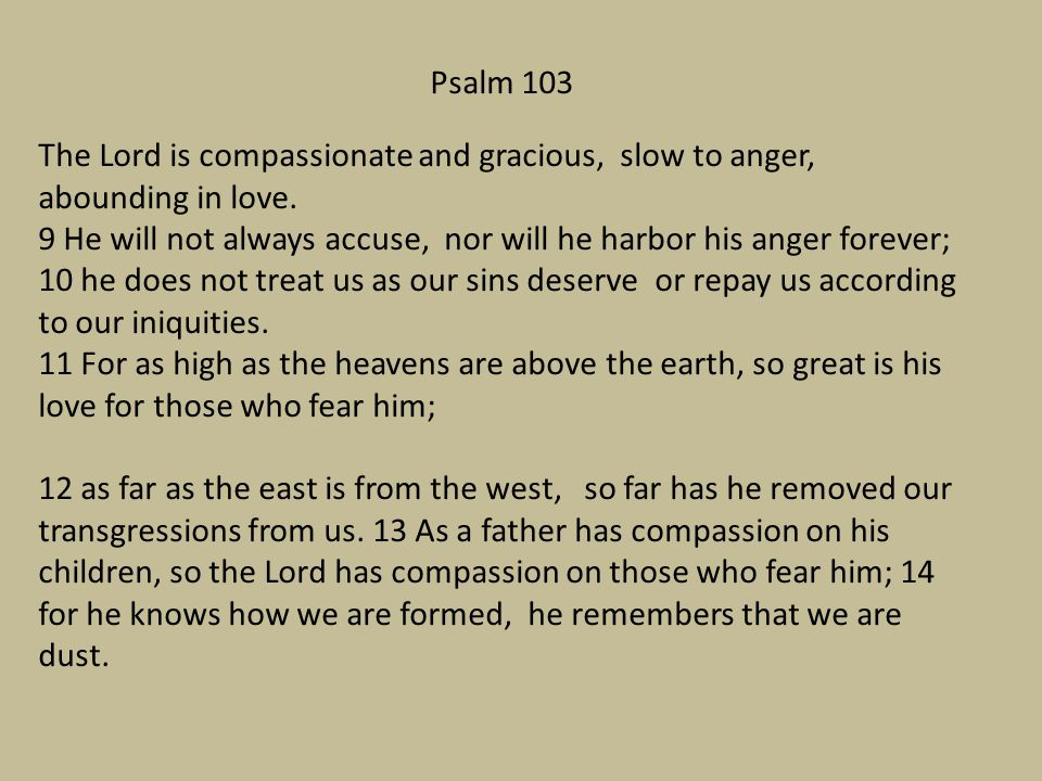 Psalm 103 The Lord is compassionate and gracious, slow to anger, abounding in love.