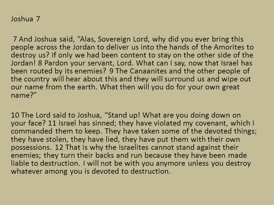 Joshua 7 7 And Joshua said, Alas, Sovereign Lord, why did you ever bring this people across the Jordan to deliver us into the hands of the Amorites to destroy us.