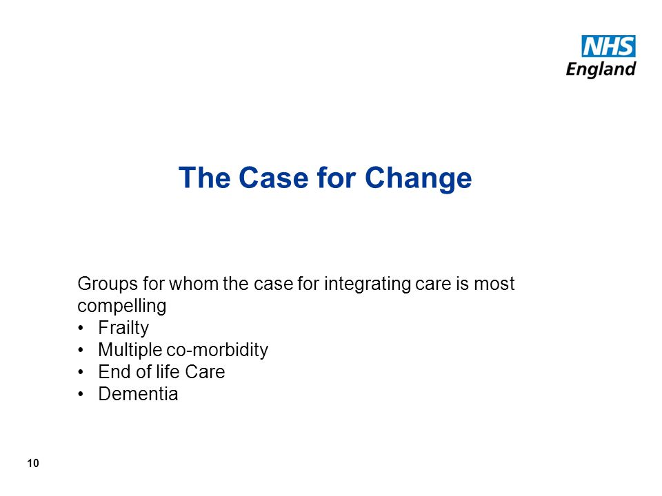 The Case for Change Groups for whom the case for integrating care is most compelling. Frailty. Multiple co-morbidity.