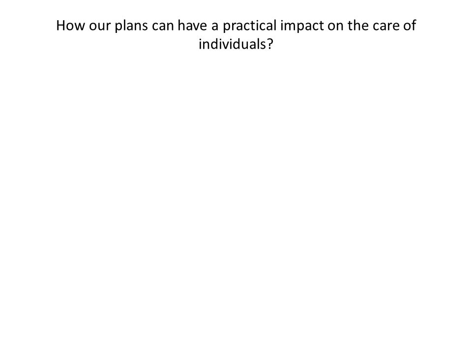 How our plans can have a practical impact on the care of individuals