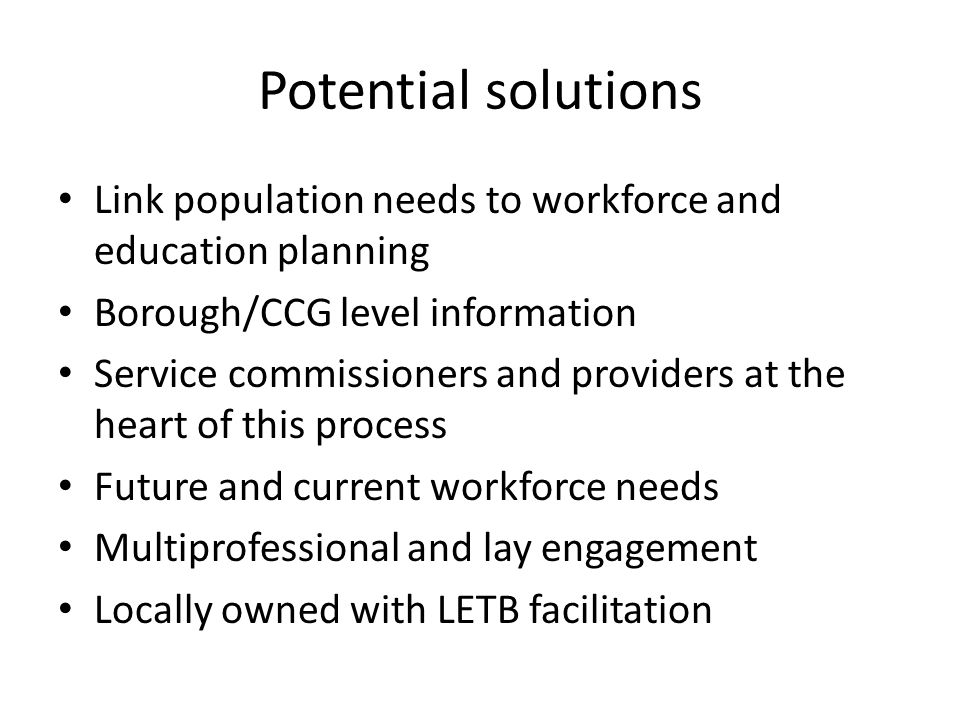 Potential solutions Link population needs to workforce and education planning. Borough/CCG level information.