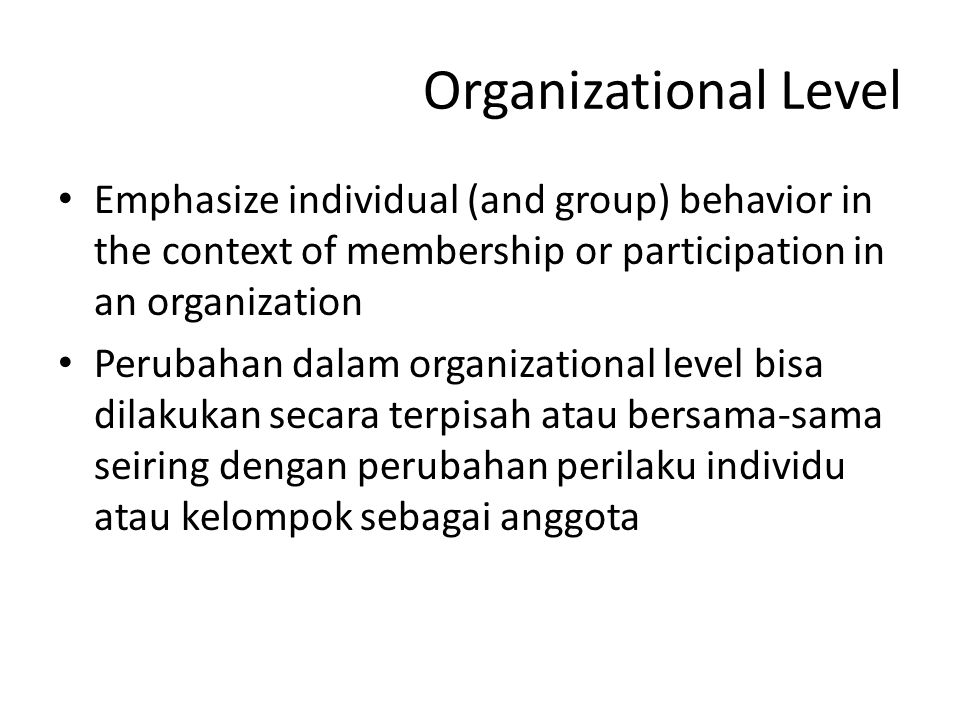 Organizational Level Emphasize individual (and group) behavior in the context of membership or participation in an organization.