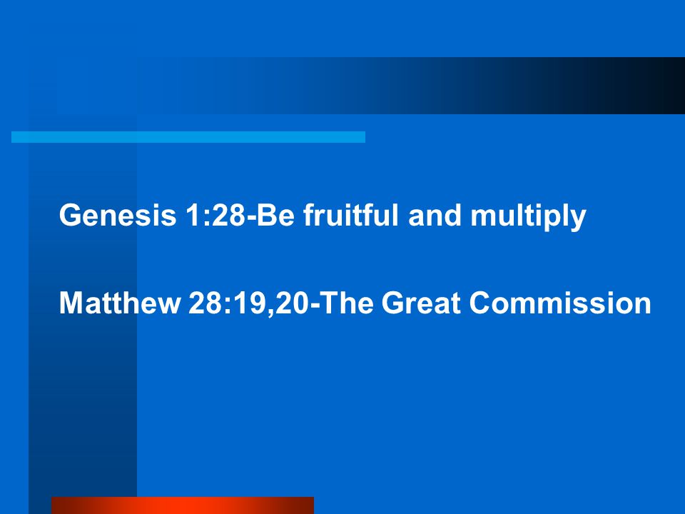 Genesis 1:28-Be fruitful and multiply Matthew 28:19,20-The Great Commission
