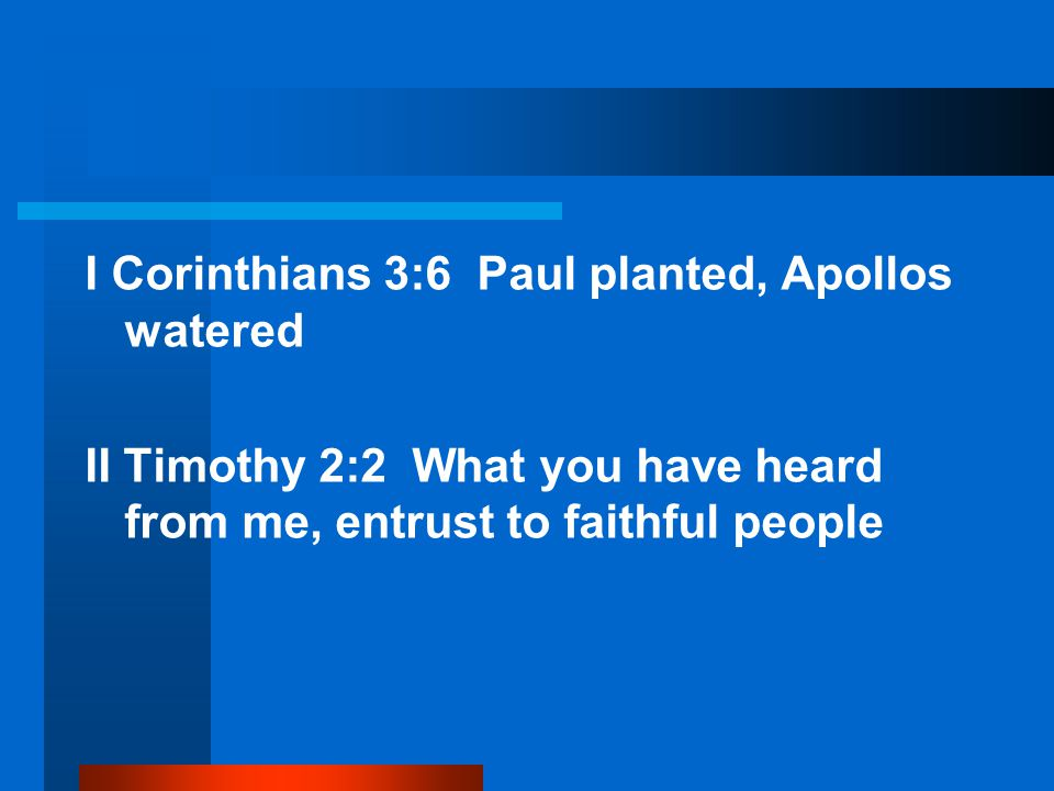 I Corinthians 3:6 Paul planted, Apollos watered II Timothy 2:2 What you have heard from me, entrust to faithful people