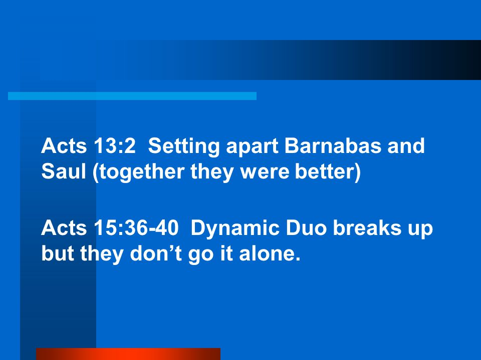Acts 13:2 Setting apart Barnabas and Saul (together they were better) Acts 15:36-40 Dynamic Duo breaks up but they don't go it alone.