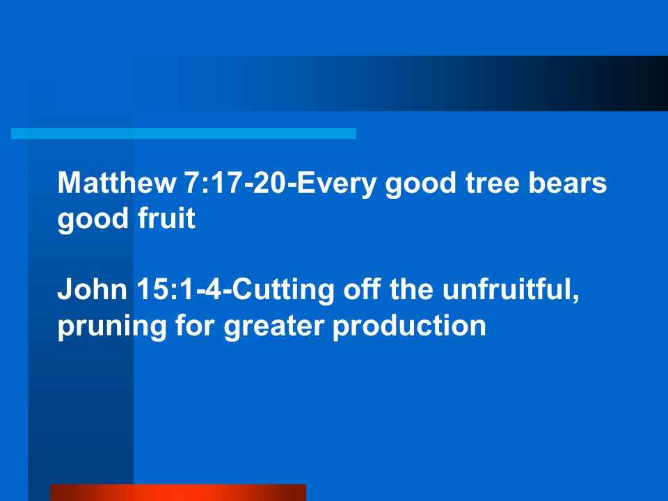 Matthew 7:17-20-Every good tree bears good fruit John 15:1-4-Cutting off the unfruitful, pruning for greater production